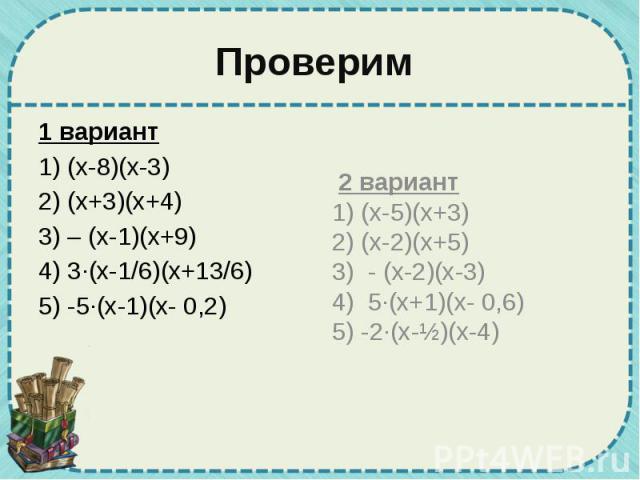 Проверим 1 вариант 1) (х-8)(х-3) 2) (х+3)(х+4) 3) – (х-1)(х+9) 4) 3·(х-1/6)(х+13/6) 5) -5·(х-1)(х- 0,2)