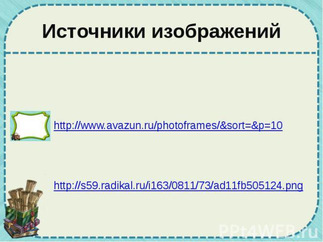 Источники изображений http://www.avazun.ru/photoframes/&sort=&p=10 http://s59.radikal.ru/i163/0811/73/ad11fb505124.png