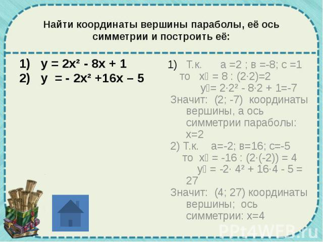 Найти координаты вершины параболы, её ось симметрии и построить её: у = 2х² - 8х + 1 у = - 2х² +16х – 5