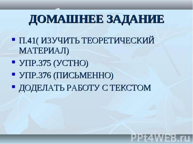 П.41( ИЗУЧИТЬ ТЕОРЕТИЧЕСКИЙ МАТЕРИАЛ) П.41( ИЗУЧИТЬ ТЕОРЕТИЧЕСКИЙ МАТЕРИАЛ) УПР.375 (УСТНО) УПР.376 (ПИСЬМЕННО) ДОДЕЛАТЬ РАБОТУ С ТЕКСТОМ