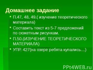 Домашнее задание П.47, 48, 49.( изучение теоретического материала) Составить тек