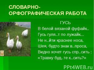 СЛОВАРНО-ОРФОГРАФИЧЕСКАЯ РАБОТА ГУСЬ В белой вязаной фуфайк.. Гусь гуля..т по лу