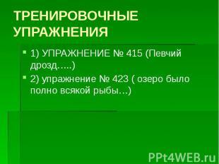 ТРЕНИРОВОЧНЫЕ УПРАЖНЕНИЯ 1) УПРАЖНЕНИЕ № 415 (Певчий дрозд…..) 2) упражнение № 4