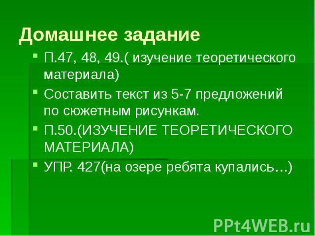 Домашнее задание П.47, 48, 49.( изучение теоретического материала) Составить текст из 5-7 предложений по сюжетным рисункам. П.50.(ИЗУЧЕНИЕ ТЕОРЕТИЧЕСКОГО МАТЕРИАЛА) УПР. 427(на озере ребята купались…)