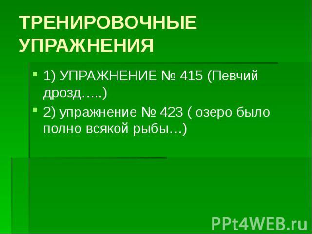 ТРЕНИРОВОЧНЫЕ УПРАЖНЕНИЯ 1) УПРАЖНЕНИЕ № 415 (Певчий дрозд…..) 2) упражнение № 423 ( озеро было полно всякой рыбы…)