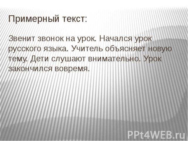 Примерный текст: Звенит звонок на урок. Начался урок русского языка. Учитель объясняет новую тему. Дети слушают внимательно. Урок закончился вовремя.