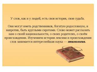 У слов, как и у людей, есть своя история, своя судьба. Они могут иметь родственн