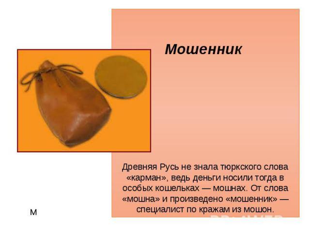 М Мошенник Древняя Русь не знала тюркского слова «карман», ведь деньги носили тогда в особых кошельках — мошнах. От слова «мошна» и произведено «мошенник» — специалист по кражам из мошон.
