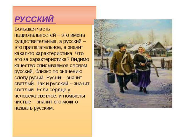 РУССКИЙ Большая часть национальностей – это имена существительные, а русский – это прилагательное, а значит какая-то характеристика. Что это за характеристика? Видимо качество описываемое словом русский, близко по значению слову русый. Русый – значи…