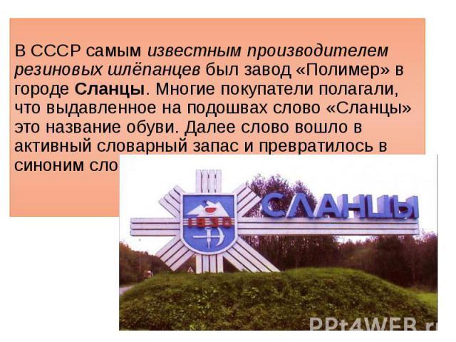 В СССР самым известным производителем резиновых шлёпанцев был завод «Полимер» в городе Сланцы. Многие покупатели полагали, что выдавленное на подошвах слово «Сланцы» это название обуви. Далее слово вошло в активный словарный запас и превратилось в с…