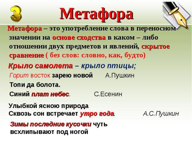 Метафора – это употребление слова в переносном значении на основе сходства в каком – либо отношении двух предметов и явлений, скрытое сравнение ( без слов: словно, как, будто) Метафора – это употребление слова в переносном значении на основе сходств…