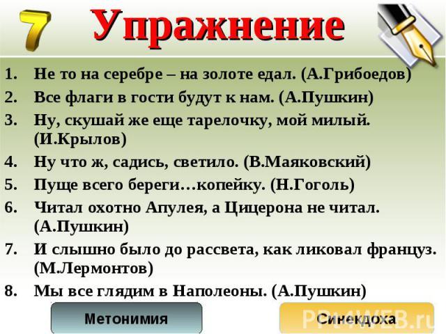 Не то на серебре – на золоте едал. (А.Грибоедов) Не то на серебре – на золоте едал. (А.Грибоедов) Все флаги в гости будут к нам. (А.Пушкин) Ну, скушай же еще тарелочку, мой милый. (И.Крылов) Ну что ж, садись, светило. (В.Маяковский) Пуще всего берег…