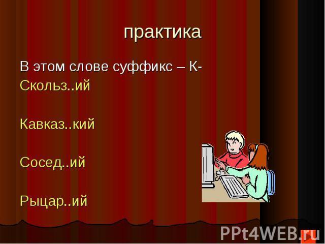 В этом слове суффикс – К- В этом слове суффикс – К- Скольз..ий Кавказ..кий Сосед..ий Рыцар..ий