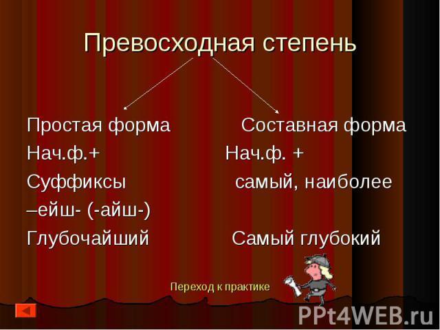 Простая форма Составная форма Простая форма Составная форма Нач.ф.+ Нач.ф. + Суффиксы самый, наиболее –ейш- (-айш-) Глубочайший Самый глубокий Переход к практике