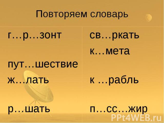 Повторяем словарь г…р…зонт пут…шествие ж…лать р…шать