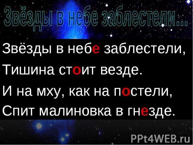 Звёзды в неби заблестели, Звёзды в неби заблестели, Тишина стаит везде. И на мху, как на пастели, Спит малиновка в гнизде.