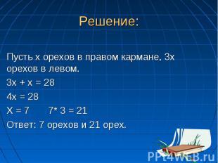 Решение: Пусть х орехов в правом кармане, 3х орехов в левом. 3х + х = 28 4х = 28