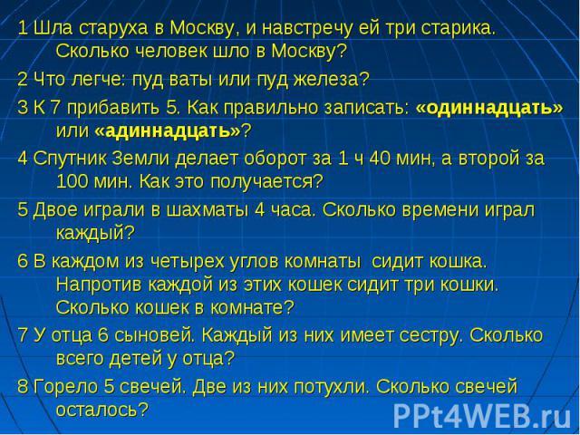 1 Шла старуха в Москву, и навстречу ей три старика. Сколько человек шло в Москву? 2 Что легче: пуд ваты или пуд железа? 3 К 7 прибавить 5. Как правильно записать: «одиннадцать» или «адиннадцать»? 4 Спутник Земли делает оборот за 1 ч 40 мин, а второй…