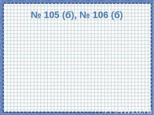 № 105 (б), № 106 (б)