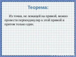 Теорема: Из точки, не лежащей на прямой, можно провести перпендикуляр к этой пря