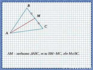 АМ – медиана АВС, если ВМ=МС, где М ВС. АМ – медиана АВС, если ВМ=МС, где М ВС.