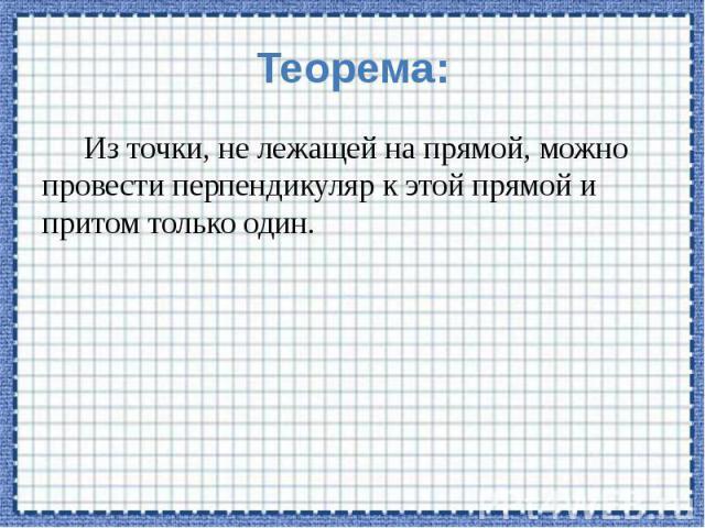 Теорема: Из точки, не лежащей на прямой, можно провести перпендикуляр к этой прямой и притом только один.