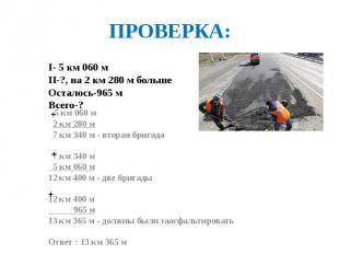 ПРОВЕРКА: I- 5 км 060 м II-?, на 2 км 280 м больше Осталось-965 м Всего-?