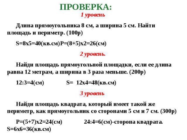 1 уровень 1 уровень Длина прямоугольника 8 см, а ширина 5 см. Найти площадь и периметр. (100р) S=8х5=40(кв.cм) P=(8+5)х2=26(cм) 2 уровень. Найди площадь прямоугольной площадки, если ее длина равна 12 метрам, а ширина в 3 раза меньше. (200р) 12:3=4(с…