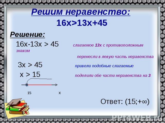 Решим неравенство: 16х>13х+45 Решение: 16х-13х > 45 слагаемое 13х с противоположным знаком перенесли в левую часть неравенства 3х > 45 привели подобные слагаемые х > 15 поделили обе части неравенства на 3 15 х Ответ: (15;+∞)