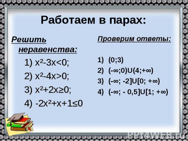 Работаем в парах: Решить неравенства: 1) х²-3х<0; 2) х²-4х>0; 3) х²+2х≥0; 4) -2х²+х+1≤0