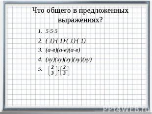 Что общего в предложенных выражениях? 5∙5∙5 (-1)∙(-1)∙(-1)∙(-1) (а-в)(а-в)(а-в)