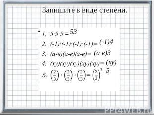 Запишите в виде степени. 5∙5∙5 = (-1)∙(-1)∙(-1)∙(-1)= (а-в)(а-в)(а-в)= (ху)(ху)(