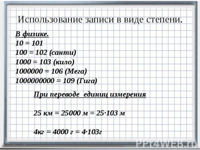 Использование записи в виде степени. В физике. 10 = 101 100 = 102 (санти) 1000 = 103 (кило) 1000000 = 106 (Мега) 1000000000 = 109 (Гига)