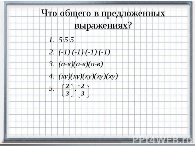 Что общего в предложенных выражениях? 5∙5∙5 (-1)∙(-1)∙(-1)∙(-1) (а-в)(а-в)(а-в) (ху)(ху)(ху)(ху)(ху)