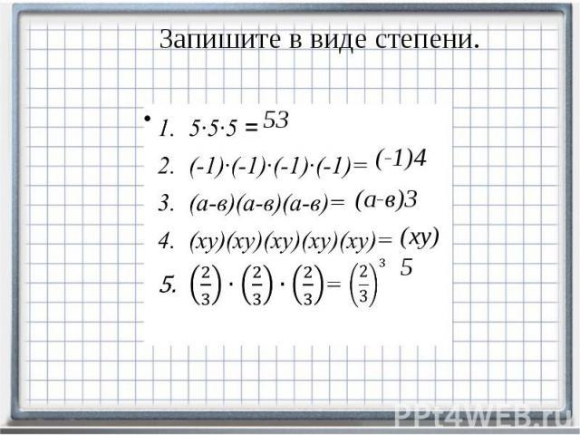 Запишите в виде степени. 5∙5∙5 = (-1)∙(-1)∙(-1)∙(-1)= (а-в)(а-в)(а-в)= (ху)(ху)(ху)(ху)(ху)= =