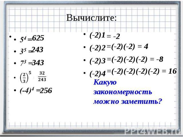 Вычислите: 54 = 35 = 73 = (-4)4 =