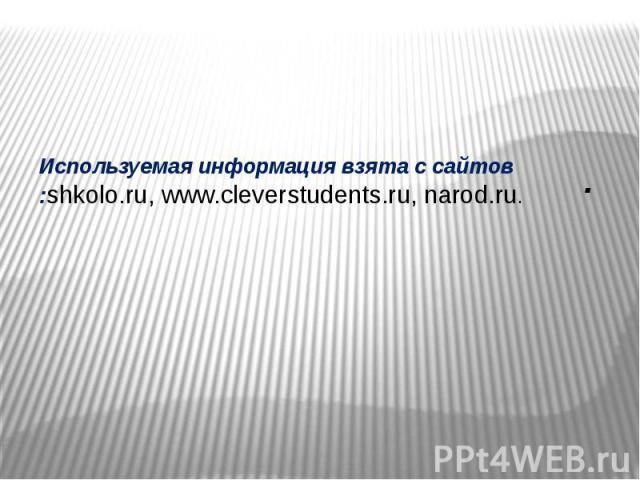 Используемая информация взята с сайтов :shkolo.ru, www.cleverstudents.ru, narod.ru. .