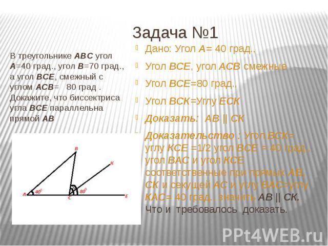 Задача №1 В треугольнике ABC угол A=40 град., угол В=70 град., а угол ВСЕ, смежный с углом АСВ= 80 град . Докажите, что биссектриса угла ВСЕ параллельна прямой АВ