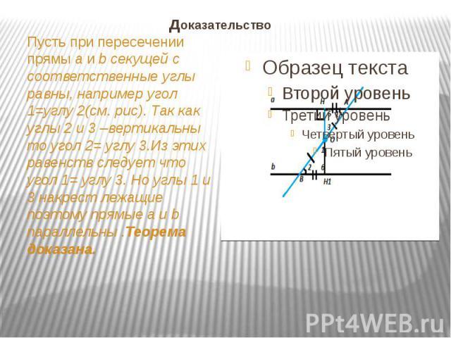 доказательство Пусть при пересечении прямы a и b секущей c соответственные углы равны, например угол 1=углу 2(см. рис). Так как углы 2 и 3 –вертикальны то угол 2= углу 3.Из этих равенств следует что угол 1= углу 3. Но углы 1 и 3 накрест лежащие поэт…