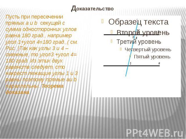 Доказательство Пусть при пересечении прямых a и b секущей c сумма односторонних углов равна 180 град., например угол 1+угол 4=180 град.,( см. Рис. )Так как углы 3 и 4 –смежные, то угол3 +угол 4= 180 град. Из этих двух равенств следует, сто накрест л…