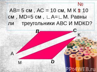АВ= 5 см , АС = 10 см, М К = 10 см , МD=5 см , ∟А=∟М. Равны ли треугольники АВС