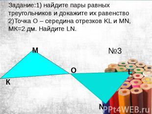 Задание:1) найдите пары равных треугольников и докажите их равенство 2)Точка O –