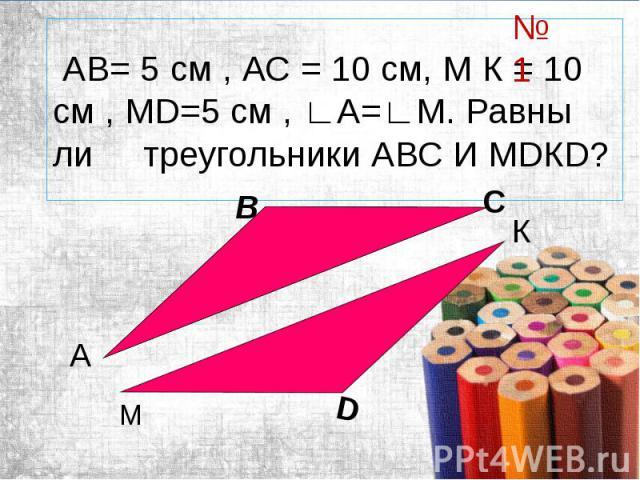 АВ= 5 см , АС = 10 см, М К = 10 см , МD=5 см , ∟А=∟М. Равны ли треугольники АВС И МDКD?