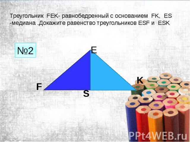 Треугольник FEK- равнобедренный с основанием FK, ES -медиана .Докажите равенство треугольников ESF и ESK