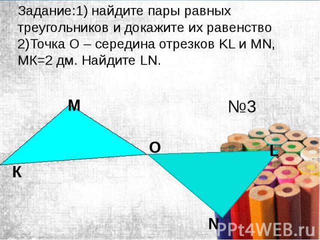 Задание:1) найдите пары равных треугольников и докажите их равенство 2)Точка O – середина отрезков KL и MN, MК=2 дм. Найдите LN.
