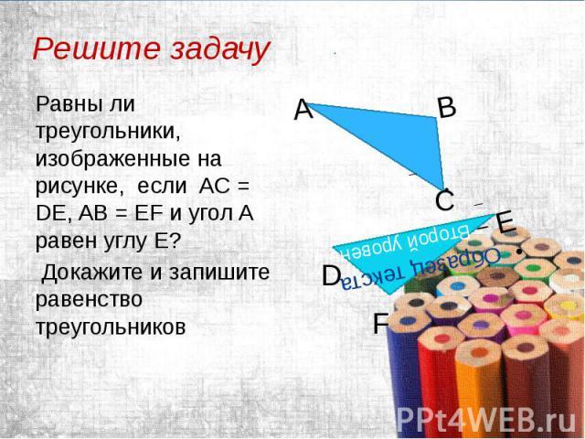 Решите задачу Равны ли треугольники, изображенные на рисунке, если AС = DE, AВ = EF и угол A равен углу Е? Докажите и запишите равенство треугольников