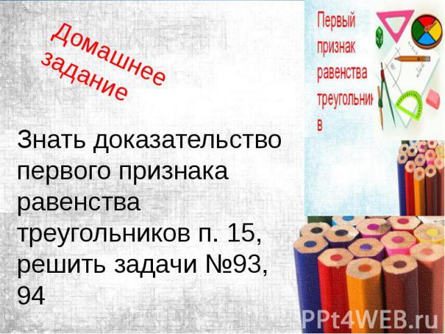 Домашнее задание Знать доказательство первого признака равенства треугольников п. 15, решить задачи №93, 94