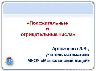 «Положительные и отрицательные числа» Артамонова Л.В., учитель математики МКОУ «