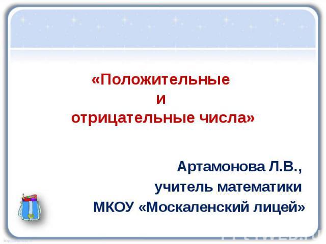 «Положительные и отрицательные числа» Артамонова Л.В., учитель математики МКОУ «Москаленский лицей»