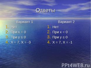 Ответы Вариант 1 Нет При x = 0 При y ≤ 0 X = 7, X = -3